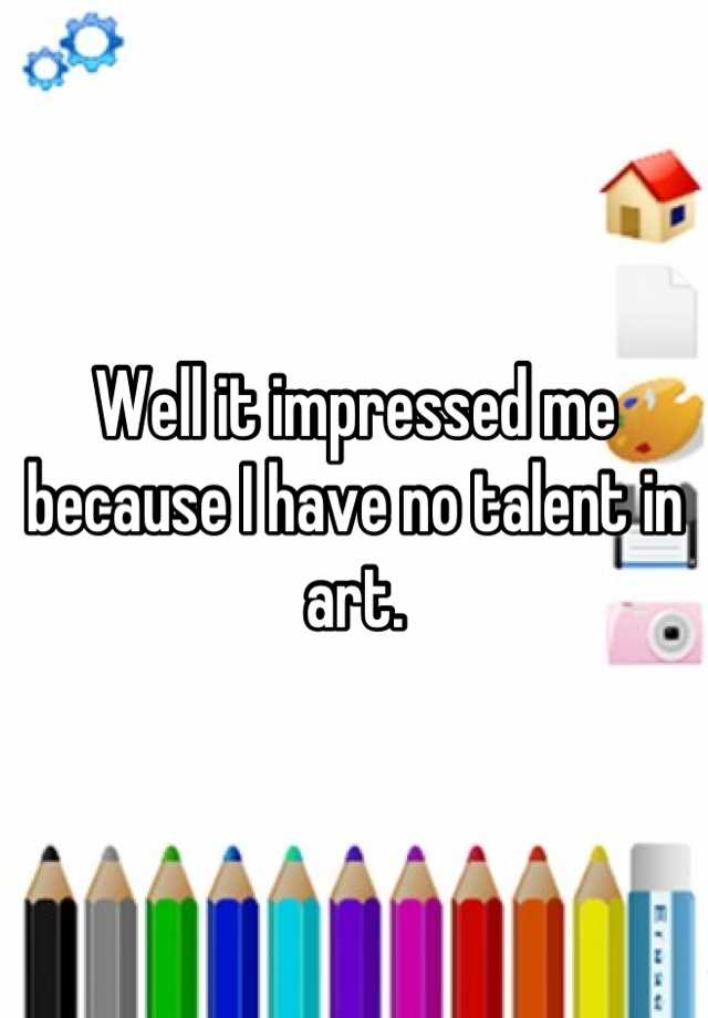 Well it impressed me because I have no talent in art. - Whisper