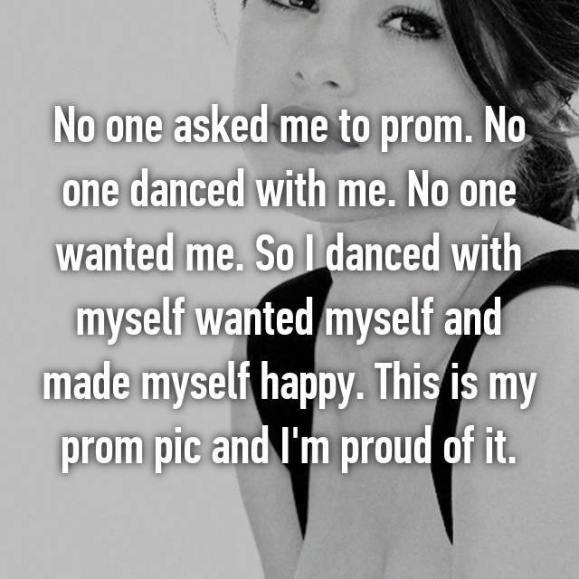 No one asked me to prom. No one danced with me. No one wanted me. So I danced with myself wanted myself and made myself happy. This is my prom pic and I'm proud of it.