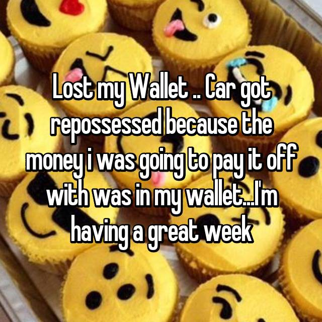 Lost my Wallet .. Car got repossessed because the money i was going to pay it off with was in my wallet...I'm having a great week