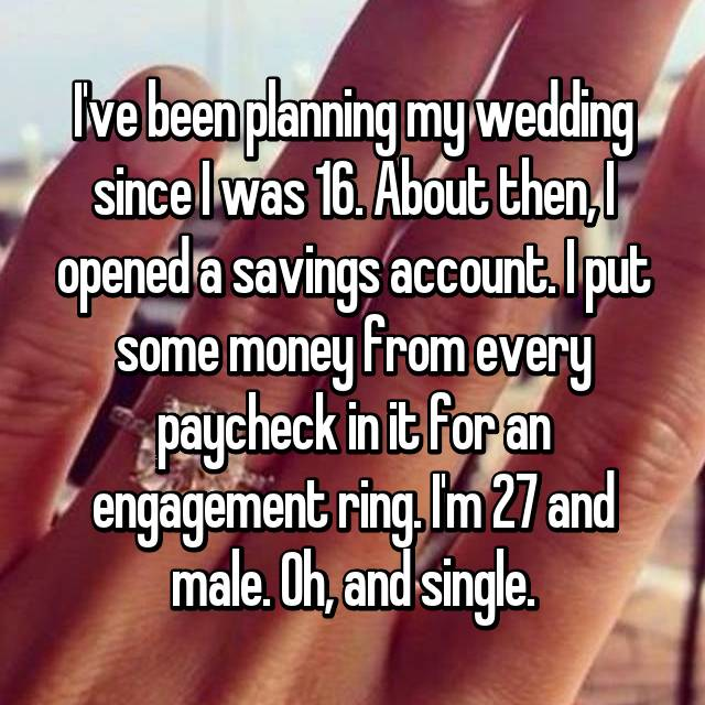 I've been planning my wedding since I was 16. About then, I opened a savings account. I put some money from every paycheck in it for an engagement ring. I'm 27 and male. Oh, and single.