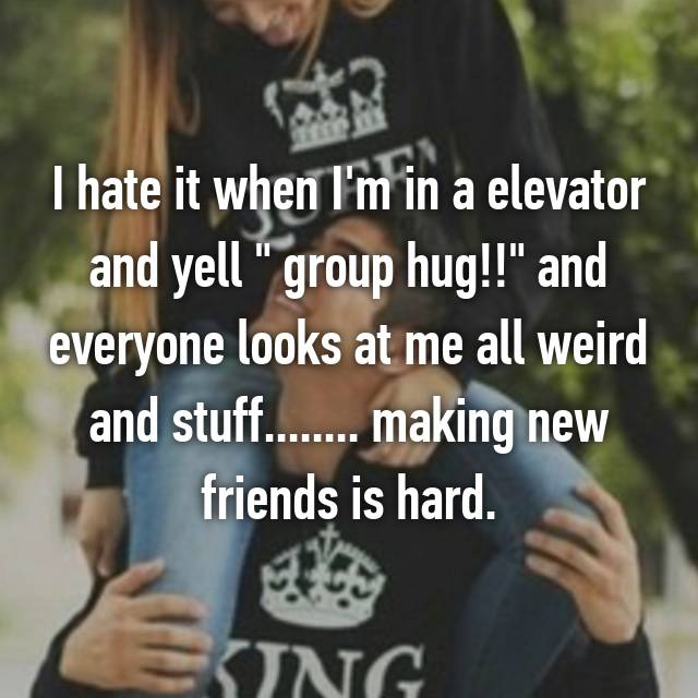 """I hate it when I'm in a elevator and yell """" group hug!!"""" and everyone looks at me all weird and stuff........ making new friends is hard."""