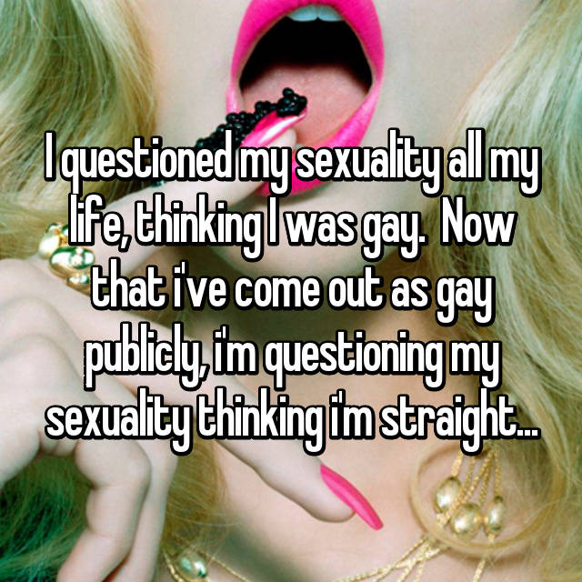 I questioned my sexuality all my life, thinking I was gay.  Now that i've come out as gay publicly, i'm questioning my sexuality thinking i'm straight...