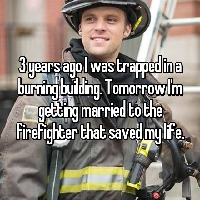 3 years ago I was trapped in a burning building. Tomorrow I'm getting married to the firefighter that saved my life.