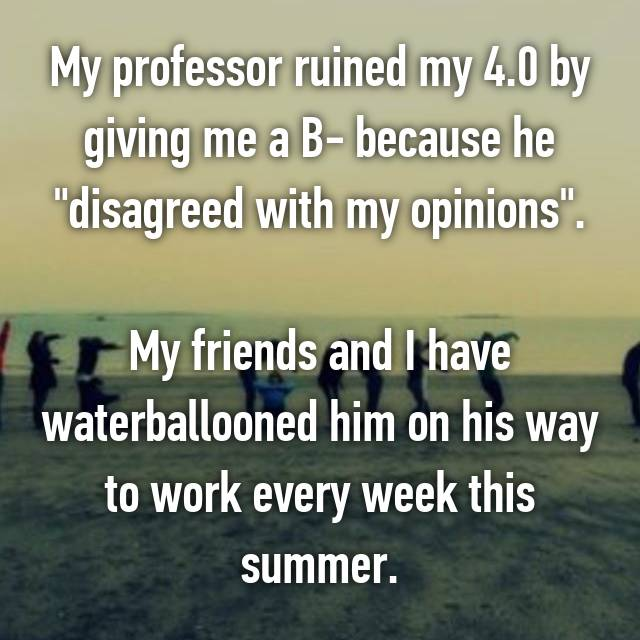 """My professor ruined my 4.0 by giving me a B- because he """"disagreed with my opinions"""".  My friends and I have waterballooned him on his way to work every week this summer."""