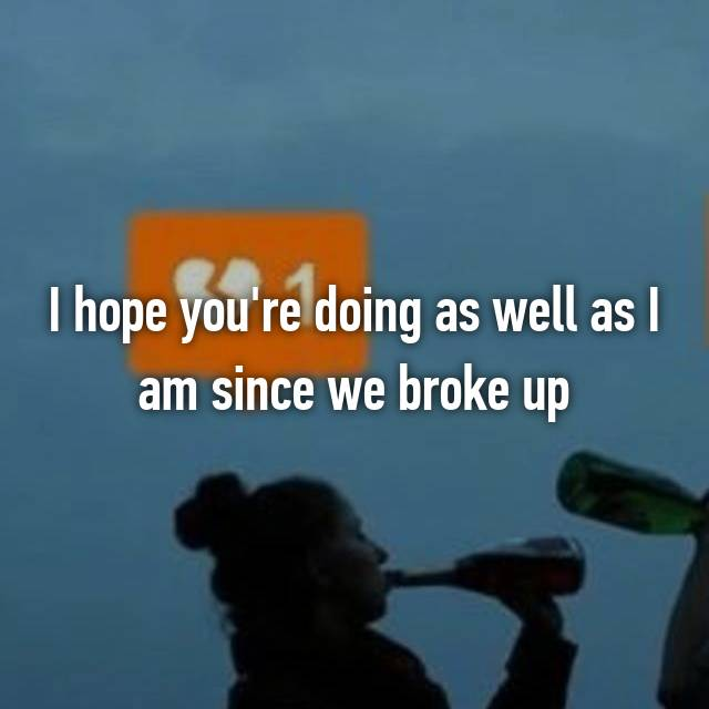 I hope you're doing as well as I am since we broke up