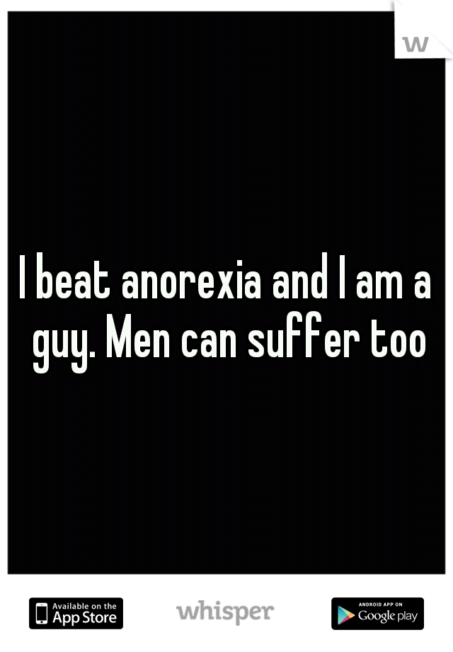 I beat anorexia and I am a guy. Men can suffer too