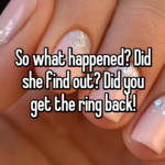 So what happened? Did she find out? Did you get the ring back!