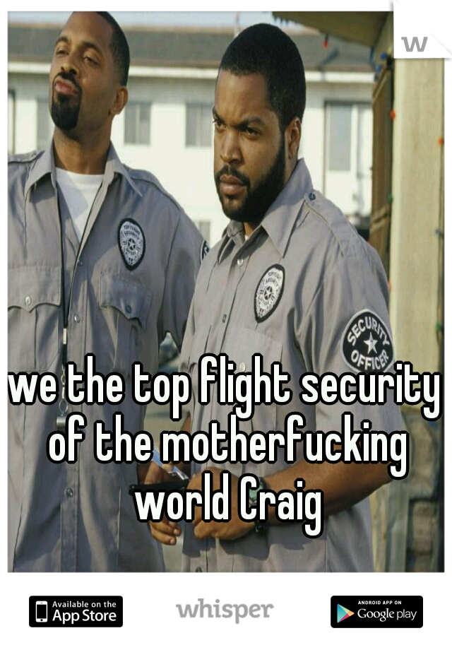 the top flight security of the motherfucking world Craig