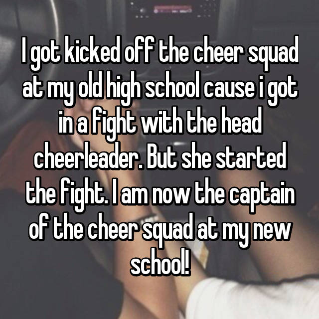 I got kicked off the cheer squad at my old high school cause i got in a fight with the head cheerleader. But she started the fight. I am now the captain of the cheer squad at my new school!