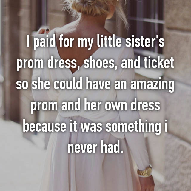 I paid for my little sister's prom dress, shoes, and ticket so she could have an amazing prom and her own dress because it was something i never had.