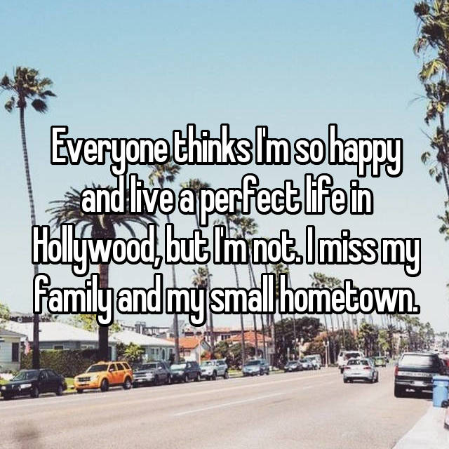 Everyone thinks I'm so happy and live a perfect life in Hollywood, but I'm not. I miss my family and my small hometown.