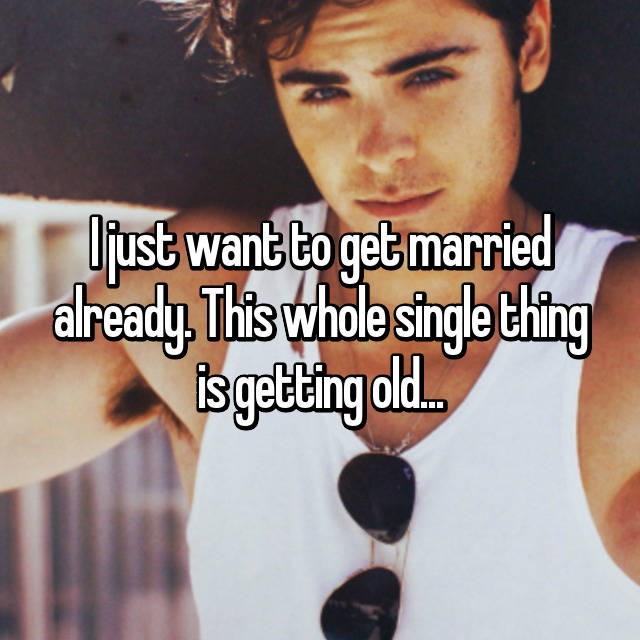 I just want to get married already. This whole single thing is getting old...