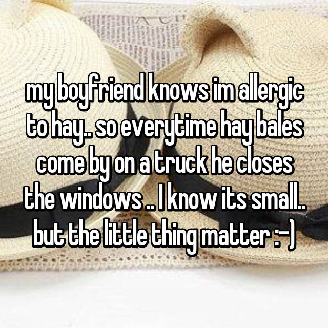 my boyfriend knows im allergic to hay.. so everytime hay bales come by on a truck he closes the windows .. I know its small.. but the little thing matter :-)