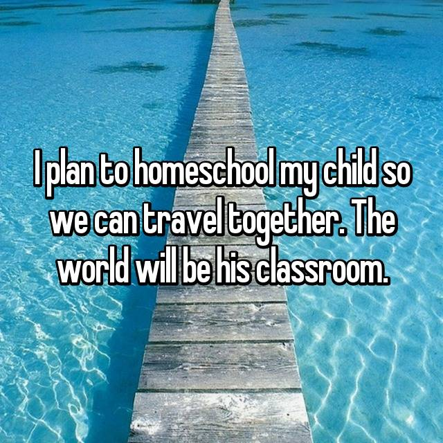 I plan to homeschool my child so we can travel together. The world will be his classroom.