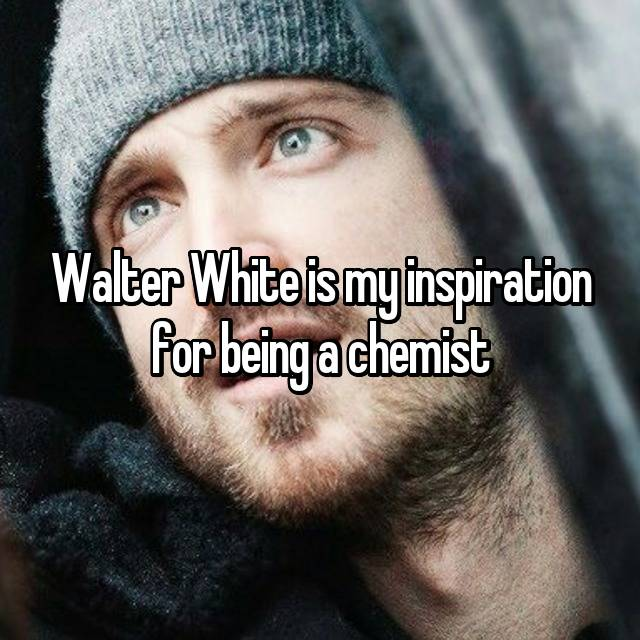 Walter White is my inspiration for being a chemist