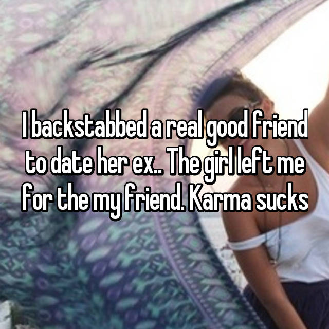 I backstabbed a real good friend to date her ex.. The girl left me for the my friend. Karma sucks
