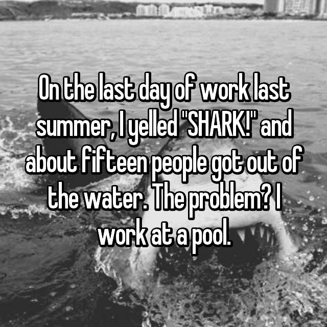 "On the last day of work last summer, I yelled ""SHARK!"" and about fifteen people got out of the water. The problem? I work at a pool."