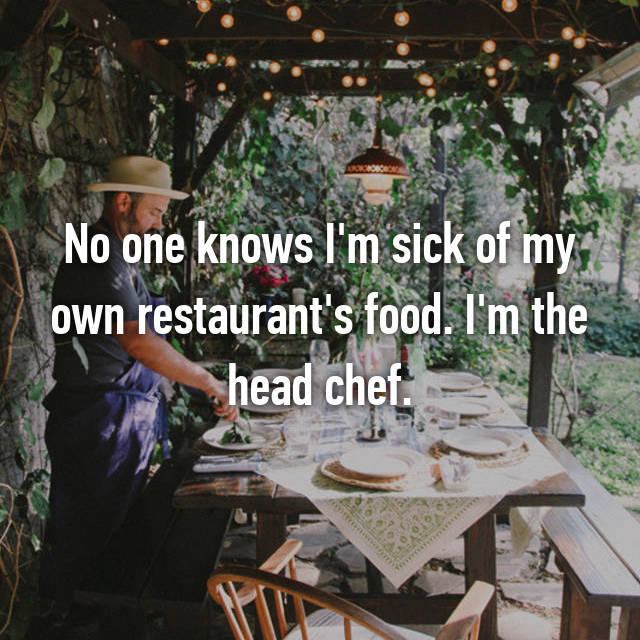 No one knows I'm sick of my own restaurant's food. I'm the head chef.
