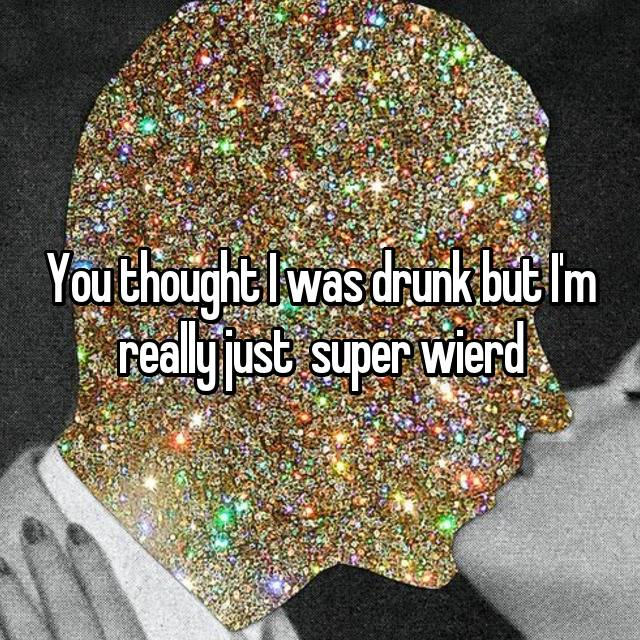 You thought I was drunk but I'm really just  super wierd