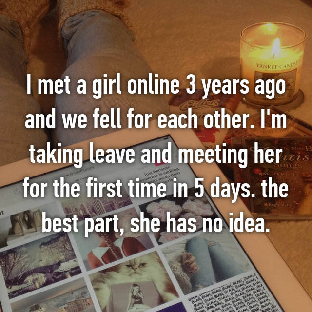 I met a girl online 3 years ago and we fell for each other. I'm taking leave and meeting her for the first time in 5 days. the best part, she has no idea.