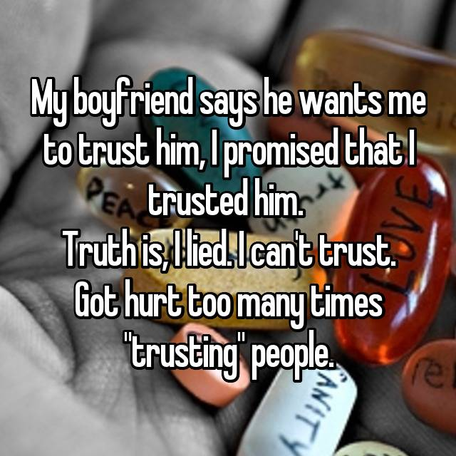 """My boyfriend says he wants me to trust him, I promised that I trusted him.  Truth is, I lied. I can't trust. Got hurt too many times """"trusting"""" people."""