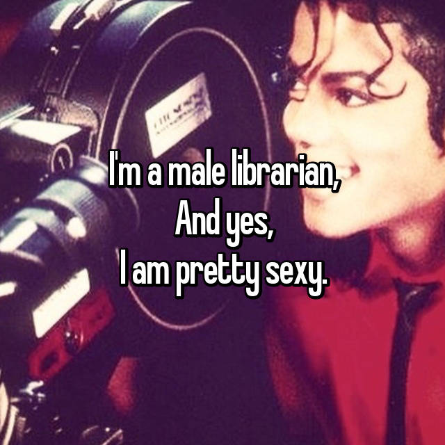 I'm a male librarian, And yes, I am pretty sexy.