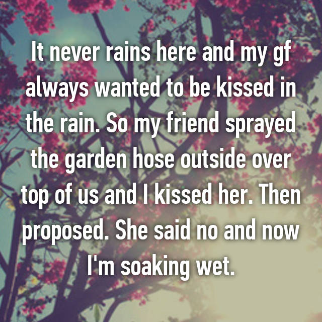 It never rains here and my gf always wanted to be kissed in the rain. So my friend sprayed the garden hose outside over top of us and I kissed her. Then proposed. She said no and now I'm soaking wet.