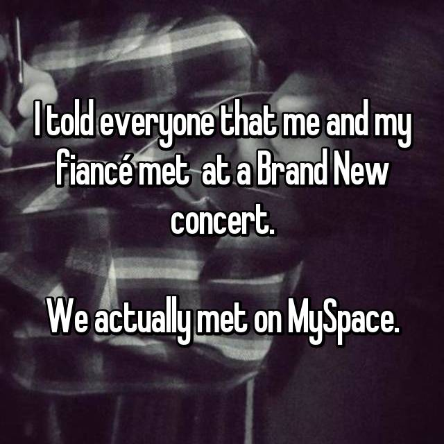 I told everyone that me and my fiancé met  at a Brand New concert.  We actually met on MySpace.