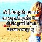 Well, during the summer anyways. Any other time of the year I take a shower every day