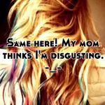 Same here! My mom thinks I'm disgusting. -_-