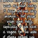 I shower everyday, but wash my hair every 3 days and use dry shampoo.... but please wash your body, especially if you have a vagina for the sake of others around you...