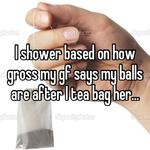 I shower based on how gross my gf says my balls are after I tea bag her...