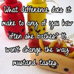What difference does it make to any of you how often she bathes? It won't change the way mustard tastes.
