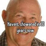 Havent showered in 30 years now