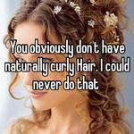 You obviously don't have naturally curly Hair. I could never do that