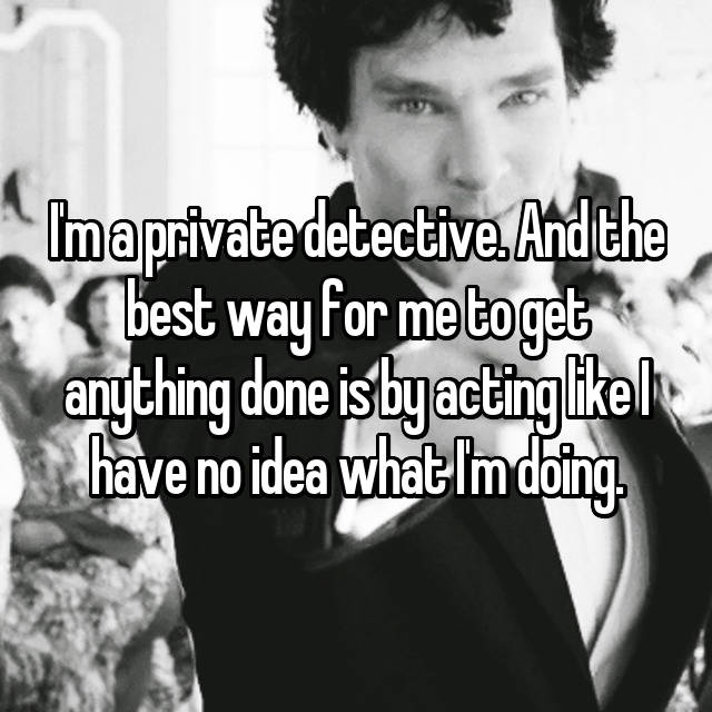 I'm a private detective. And the best way for me to get anything done is by acting like I have no idea what I'm doing.