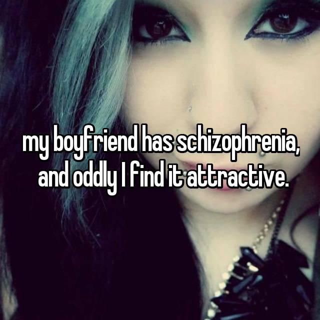 my boyfriend has schizophrenia,  and oddly I find it attractive.