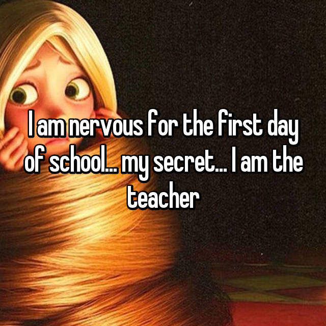 I am nervous for the first day of school... my secret... I am the teacher
