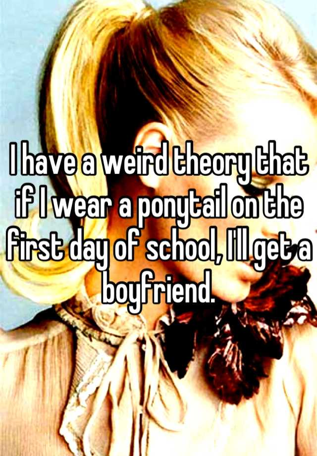 I have a weird theory that if I wear a ponytail on the first day of school, I'll get a boyfriend.