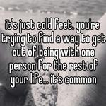 it's just cold feet. you're trying to find a way to get out of being with one person for the rest of your life... it's common