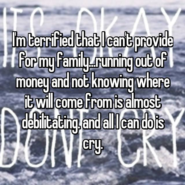 I'm terrified that I can't provide for my family...running out of money and not knowing where it will come from is almost debilitating. and all I can do is cry.