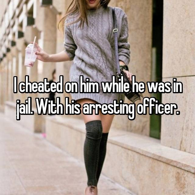 I cheated on him while he was in jail. With his arresting officer.