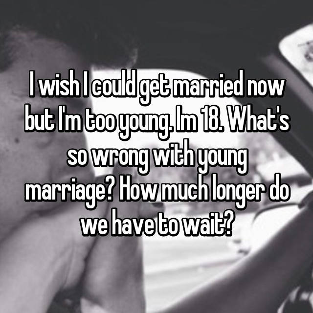 I wish I could get married now but I'm too young. Im 18. What's so wrong with young marriage? How much longer do we have to wait?