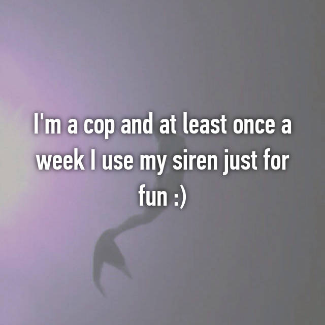 I'm a cop and at least once a week I use my siren just for fun :)