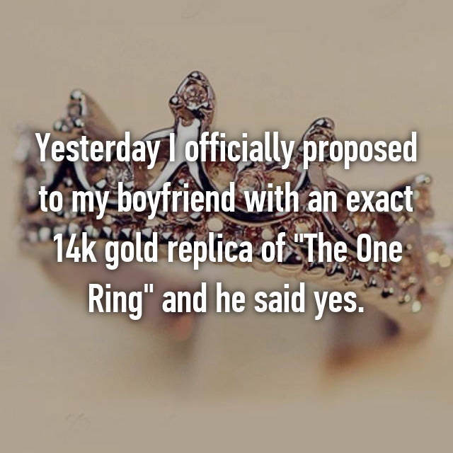 "Yesterday I officially proposed to my boyfriend with an exact 14k gold replica of ""The One Ring"" and he said yes."