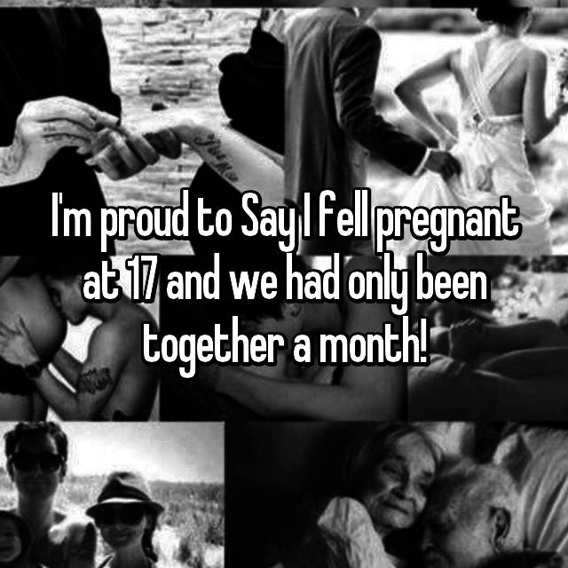 I'm proud to Say I fell pregnant at 17 and we had only been together a month!