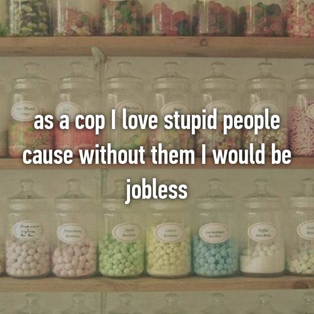 as a cop I love stupid people cause without them I would be jobless