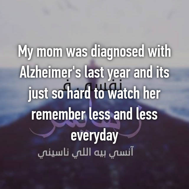 My mom was diagnosed with Alzheimer's last year and its just so hard to watch her remember less and less everyday