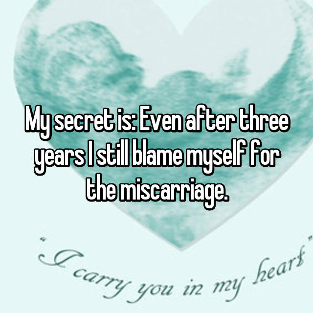 My secret is: Even after three years I still blame myself for the miscarriage.