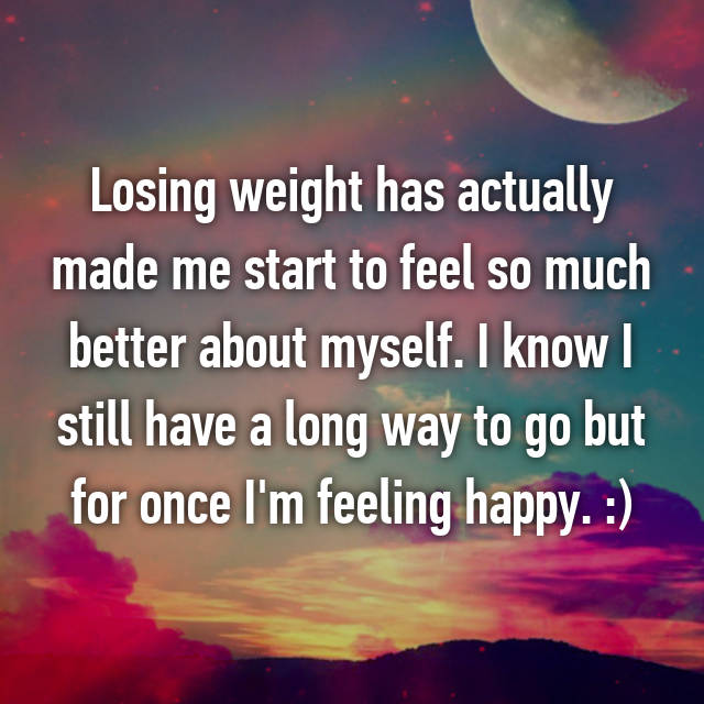 Losing weight has actually made me start to feel so much better about myself. I know I still have a long way to go but for once I'm feeling happy. :)